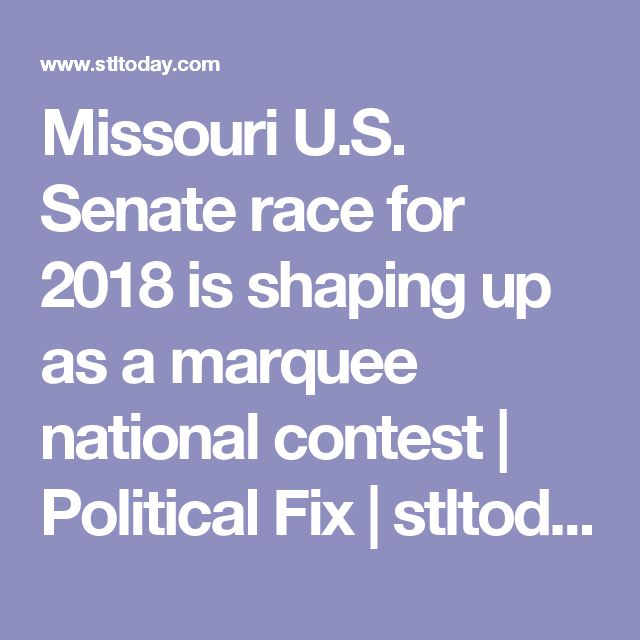 Missouri U.S. Senate race for 2018 is shaping up as a marquee national contest | Political Fix | stltoday.com