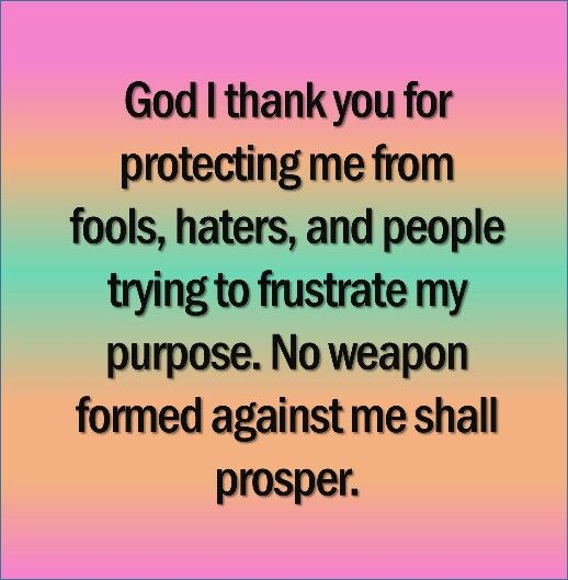 God I thank you for protecting me from fools, haters, and people trying to frustrate my purpose. No weapon formed against me shall prosper.