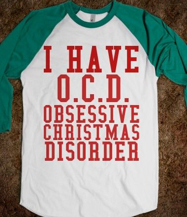 I HAVE O.C.D. OBSESSIVE CHRISTMAS DISORDER This is for you Danielle!