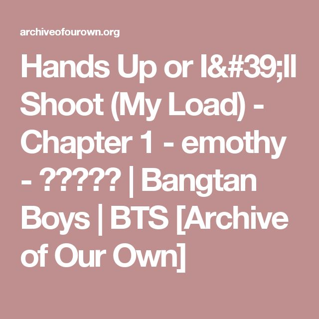 Hands Up or I'll Shoot (My Load) - Chapter 1 - emothy - 방탄소년단 | Bangtan Boys | BTS [Archive of Our Own]