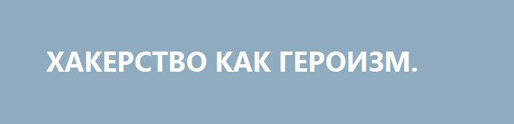 ХАКЕРСТВО КАК ГЕРОИЗМ. http://rusdozor.ru/2016/06/10/xakerstvo-kak-geroizm/  Хакерство карается законом. Это один из видов преступлений, за которое можно отхватить от ста до двухсот необлагаемых минимумов доходов или ограничение свободы на срок до четырех лет. За эту «милую» забаву можно сесть всерьез и надолго. Странно, почему на Украине ...