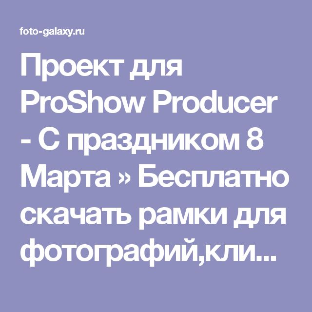 Проект для ProShow Producer - С праздником 8 Марта » Бесплатно скачать рамки для фотографий,клипарт,шрифты,шаблоны для Photoshop,костюмы,рамки для фотошопа,обои,фоторамки,DVD обложки,футажи,свадебные футажи,детские футажи,школьные футажи,видеоредакторы,видеоуроки,скрап-наборы