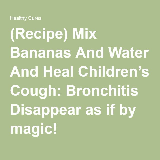 (Recipe) Mix Bananas And Water And Heal Children's Cough: Bronchitis Disappear as if by magic!