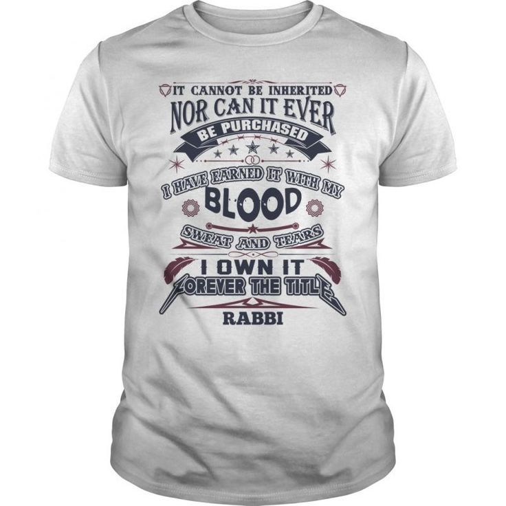 RABBI It Cannot Be Inherited Nor Can It Ever Be Purchased I Have Earned It  With My Blood, Sweat And Tears I Own It Forever The Title RABBI Guys Tee  Hoodie ...
