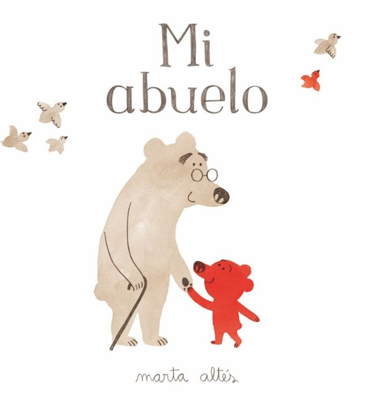 Mi abuelo. Marta Altés .Un álbum ilustrado, tierno y emotivo, que nos habla del paso del tiempo, de la enfermedad y, sobre todo, del gran amor de un nieto por su abuelo.