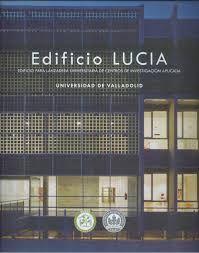 Edificio Lucía : edificio para lanzadera universitaria de centros de investigación aplicada / Héctor Santos Díez y Carlos Arriaga, fot.-- Valladolid : Universidad de Valladolid, 2015.