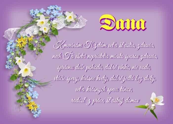 Dana K meninám Ti želám veľa šťastia, zdravia, nech Ťa všetci nepriatelia miesto sporov zdravia, správnu duše pohodu, dobré vínko, nie vodu, vtáčie spevy, krásne kvety, dobré jedlá bez diéty, veľa krásnych spevu tónov, radosť z práce, šťastný domov