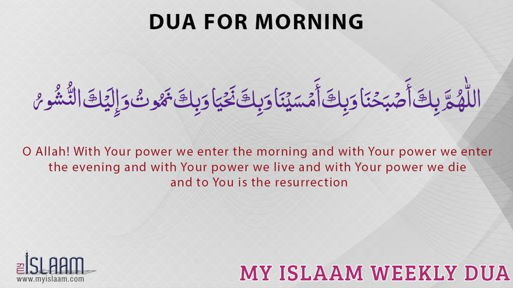 O Allah! With Your power we enter the morning and with Your power we enter the evening and with Your power we live and with Your power we die and to You is the resurrection
