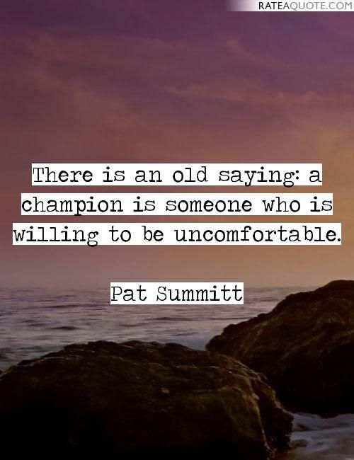 There is an old saying: a champion is someone who is willing to be uncomfortable.