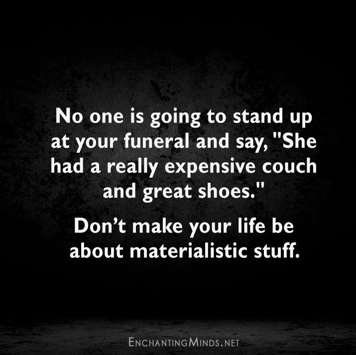 """No one is going to stand up at your funeral and say, """"She had a really expensive couch and great shoes."""" Don't make your life be about materialistic stuff."""