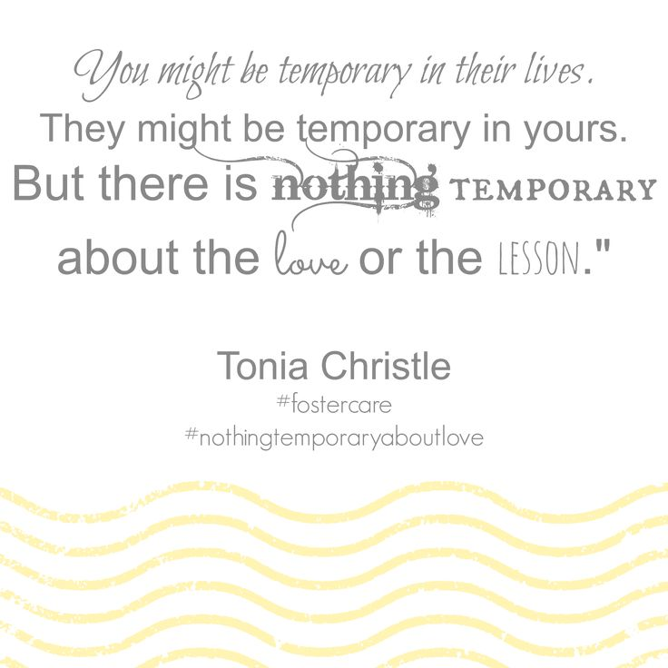 """You might be temporary in their lives.  They might be temporary in yours.  But there is nothing temporary about the love or the lesson.""""   Tonia Christle #fostercare #nothingtemporaryaboutlove"""