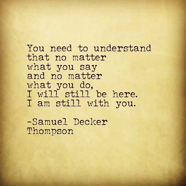 You need to understand that no matter what you say, no matter what you do, I will still be here, I am still with you. #SamuelDeckerThompson @ADudeWritingPoetry