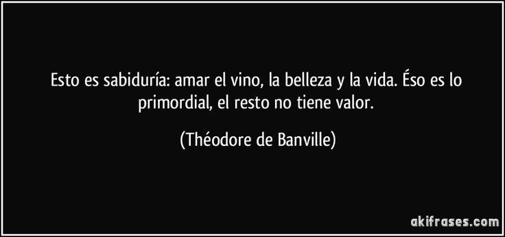"""""""Esto es sabiduría: amar el vino, la belleza y la vida. Éso es lo primordial, el resto no tiene valor"""" - Théodore de Banville"""