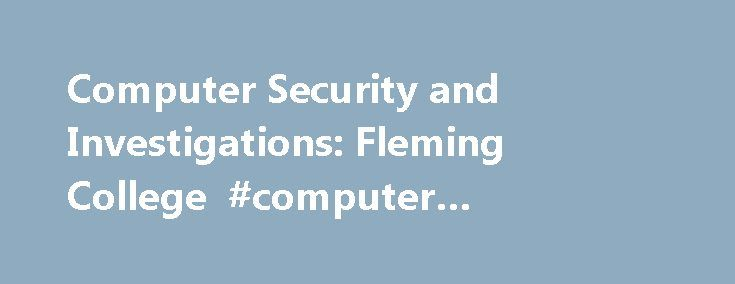Computer Security and Investigations: Fleming College #computer #forensics #college http://honolulu.remmont.com/computer-security-and-investigations-fleming-college-computer-forensics-college/  # Fleming College The Computer Security and Investigations program is designed to provide you with the necessary knowledge and skills to take a leadership role in the protection and security of information technology. Program Highlights The Computer Security and Investigations program is designed to…