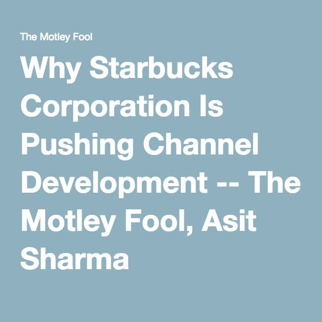 Why Starbucks Corporation Is Pushing Channel Development -- The Motley Fool, Asit Sharma