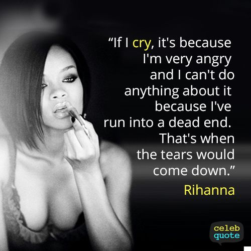"Rihanna - ""If I cry, it's because I'm very angry and I can't do anything about it because I've run into a dead end. That's when the tears would come down."""