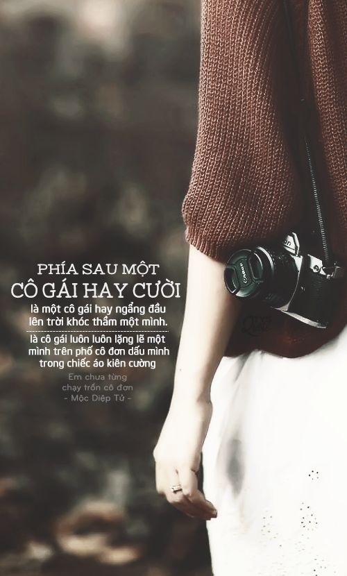 Phía sau một cô gái hay cười là một cô gái hay ngẩng đầu lên trời khóc thầm một mình. Phía sau một cô gái hay cười là cô gái luôn luôn lặng lẽ một mình trên phố cô đơn dấu mình trong chiếc áo kiên cường.  ● Nguồn:Em chưa từng chạy trốn cô đơn - Mộc Diệp Tử ● Des by #Vin ● photo: hane ha