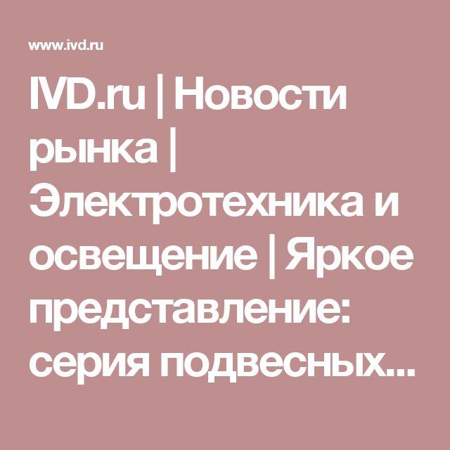 IVD.ru | Новости рынка | Электротехника и освещение | Яркое представление: cерия подвесных светильников