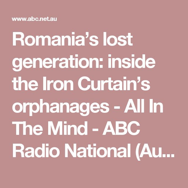 Romania's lost generation: inside the Iron Curtain's orphanages   - All In The Mind - ABC Radio National (Australian Broadcasting Corporation)
