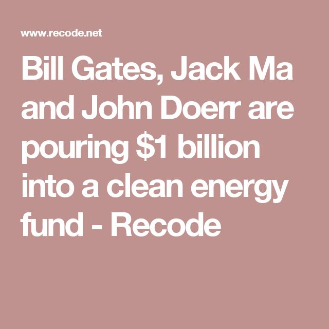 Bill Gates, Jack Ma and John Doerr are pouring $1 billion into a clean energy fund - Recode