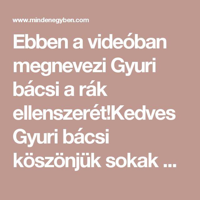 Ebben a videóban megnevezi Gyuri bácsi a rák ellenszerét!Kedves Gyuri bácsi köszönjük sokak nevében is! - MindenegybenBlog