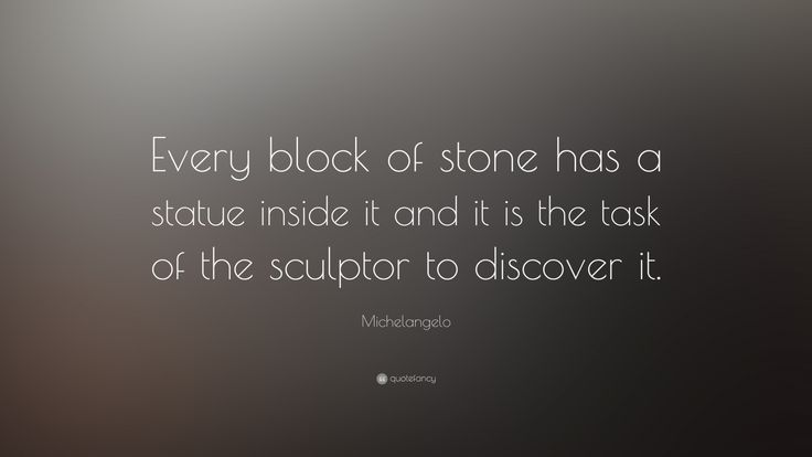 """Michelangelo Quote: """"Every block of stone has a statue inside it and it is the task of the sculptor to discover it."""""""