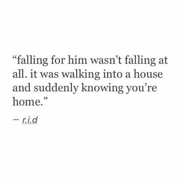 """Falling for him wasn't falling at all. It was walking into a house and suddenly knowing you're home."""