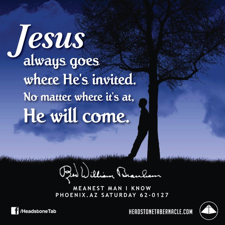 Jesus always goes where He's invited. No matter where it's at, He will come. Image Quote from: MEANEST MAN I KNOW - PHOENIX AZ SATURDAY 62-0127 - Rev. William Marrion Branham