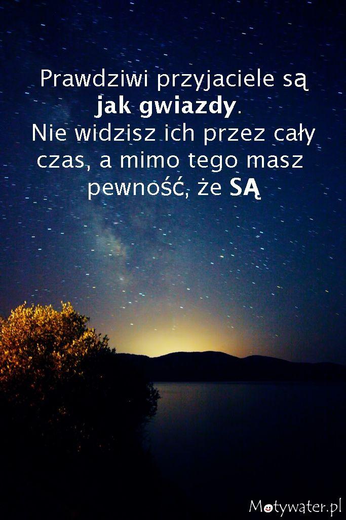 Prawdziwi przyjaciele są jak gwiazdy. Nie widzisz ich przez cały czas, a mimo tego masz pewność, że SĄ!