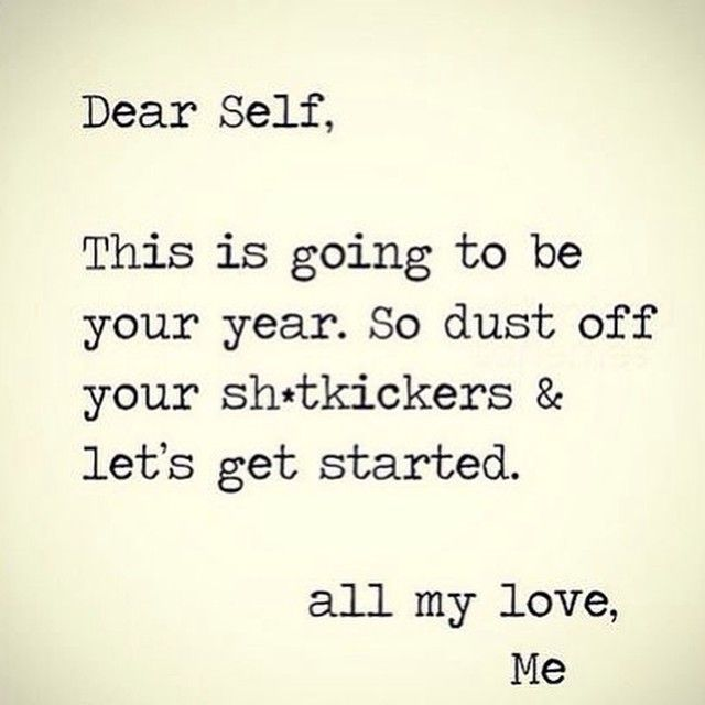"""Dear Self, This is going to be your year. So dust off your sh*tkickers & let's get started. All my love, me"""