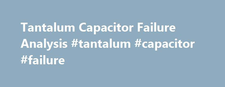 Tantalum Capacitor Failure Analysis #tantalum #capacitor #failure http://italy.nef2.com/tantalum-capacitor-failure-analysis-tantalum-capacitor-failure/  # Gideon Analytical Labs received four tantalum capacitors identified as failing from two vendors, Kemet (T491B225K035AT) and AVX TAJB225K035RNJ. A tantalum capacitor is a type of electrolytic capacitor. It is constructed of a pellet of tantalum metal as anode, covered by an insulating oxide layer that forms the dielectric (manganese…