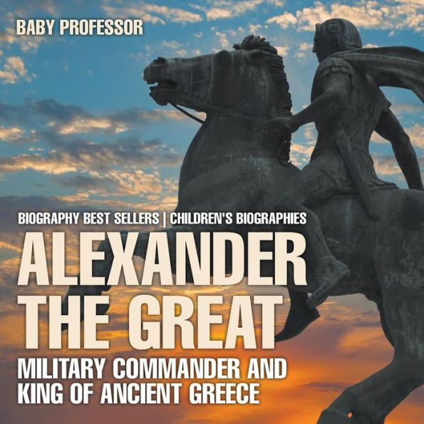 Alexander the Great: Military Commander and King of Ancient Greece - Biography Best Sellers Children