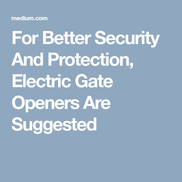 For Better Security And Protection, Electric Gate Openers Are Suggested