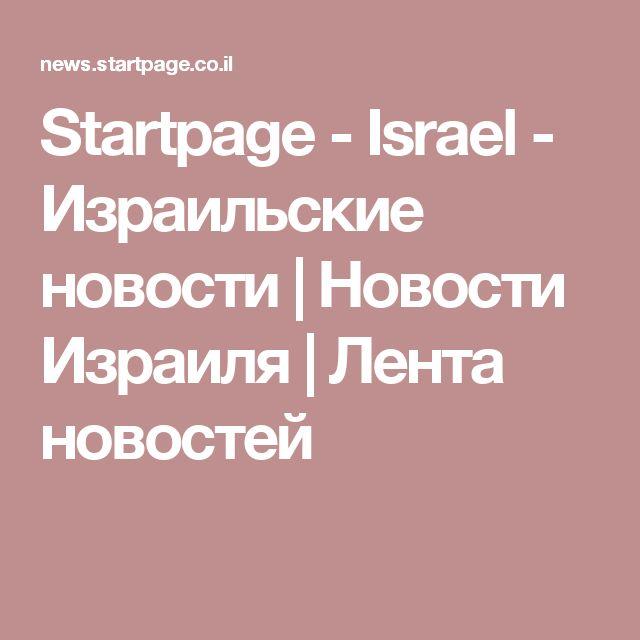 Startpage - Israel - Израильские новости | Новости Израиля | Лента новостей