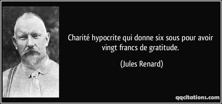 Charité hypocrite qui donne six sous pour avoir vingt francs de gratitude. - Jules Renard