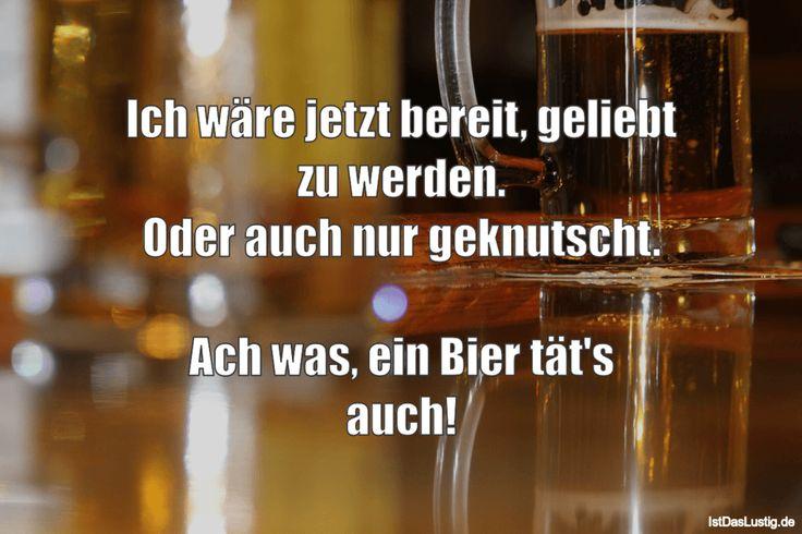 Ich wäre jetzt bereit, geliebt zu werden. Oder auch nur geknutscht.  Ach was, ein Bier tät's auch! #lustig #sprüche #fun #spass