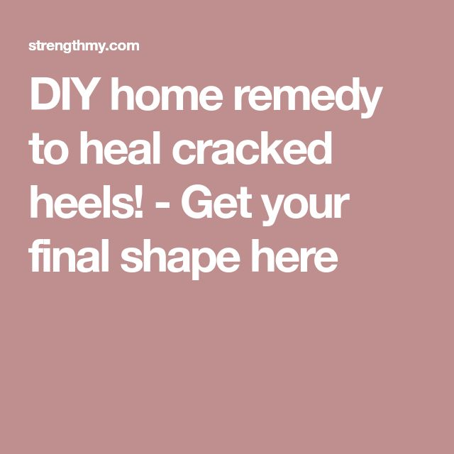 DIY home remedy to heal cracked heels! - Get your final shape here