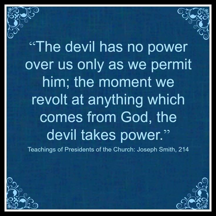 """The devil has no power over us only as we permit him; the moment we revolt at anything which comes from God, the devil takes power.""    ~Joseph Smith"