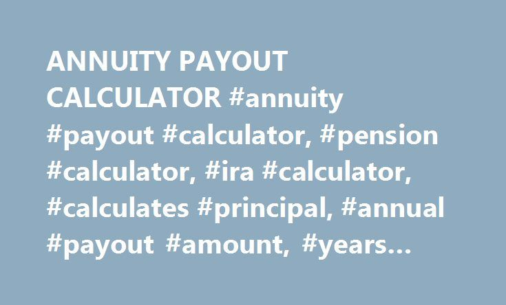 """ANNUITY PAYOUT CALCULATOR #annuity #payout #calculator, #pension #calculator, #ira #calculator, #calculates #principal, #annual #payout #amount, #years #or #rate http://swaziland.nef2.com/annuity-payout-calculator-annuity-payout-calculator-pension-calculator-ira-calculator-calculates-principal-annual-payout-amount-years-or-rate/  The time period during which an annuity is being """"built up"""" is called the accumulation phase and the calculator for doing those computations is located here . When…"""