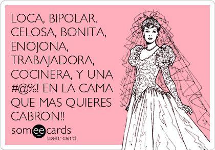 LOCA, BIPOLAR, CELOSA, BONITA, ENOJONA, TRABAJADORA, COCINERA, Y UNA #@%! EN LA CAMA QUE MAS QUIERES CABRON!!