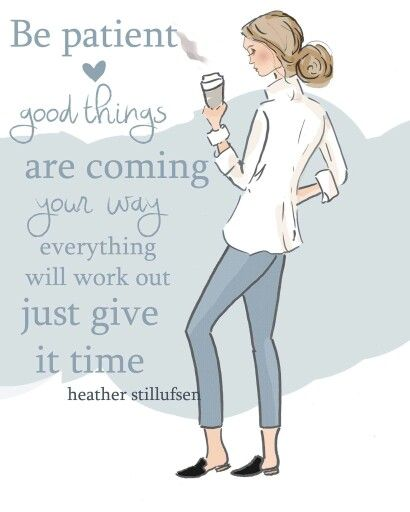 Be Patient, good things are coming your way -- everything will work out, just give it time.