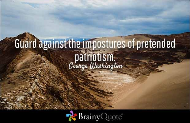 Guard against the impostures of pretended patriotism. - George Washington. __ Nationalism is not patriotism, chauvinism is not patriotism, xenophobia is not patriotism. Patriotism is not about State, culture, religion, ethnicity, race, traditions, or national preference. Patriotism refers to the devotion of an individual towards his country, which he recognizes as his homeland.