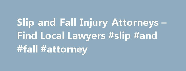 Slip and Fall Injury Attorneys – Find Local Lawyers #slip #and #fall #attorney http://south-sudan.remmont.com/slip-and-fall-injury-attorneys-find-local-lawyers-slip-and-fall-attorney/  # Slip And Fall Injury Slip-and-fall accidents are among the most common kind of personal injury lawsuits. Just as it sounds, a slip-and-fall accident occurs when you trip over or slip on something on the floor, then fall down and injure yourself. A slip-and-fall accident may also be known as a: Trip-and-fall…