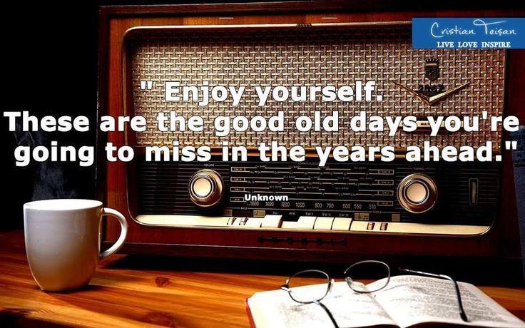 """Găsește in fiecare zi un motiv pentru care să te bucuri, alături de familie, prieteni sau chiar persoane pe care nu le cunoști. Este cheia spre a trăi o viață fericită.  ,, Bucură-te! Acestea sunt zilele acelea bune cărora le vei simți lipsa în anii ce vin."""""""