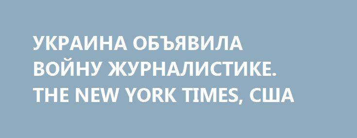 УКРАИНА ОБЪЯВИЛА ВОЙНУ ЖУРНАЛИСТИКЕ. THE NEW YORK TIMES, США http://rusdozor.ru/2016/06/01/ukraina-obyavila-vojnu-zhurnalistike-the-new-york-times-ssha/  В июле 2014 года я отправился на Донбасс, в сепаратистский регион Украины, чтобы осветить крушение лайнера Малазийских авиалиний. В то время там было очень опасно. Украинские военные и повстанцы постоянно обстреливали друг друга из артиллерийских орудий, а темпераментные парни с ...