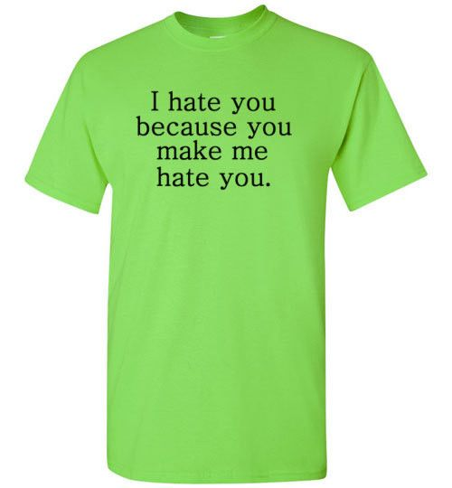 I Hate You Because You Make me Hate You Shirt by Tshirt Unicorn Each shirt is made to order using digital printing in the USA. Allow 3-5 days to print the order and get it shipped. This comfy tee has