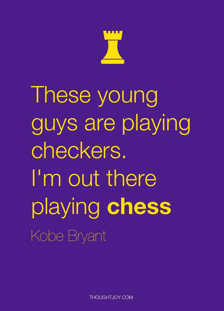 """These young guys are playing checkers. I'm out there playing chess.""  — Kobe Bryant"