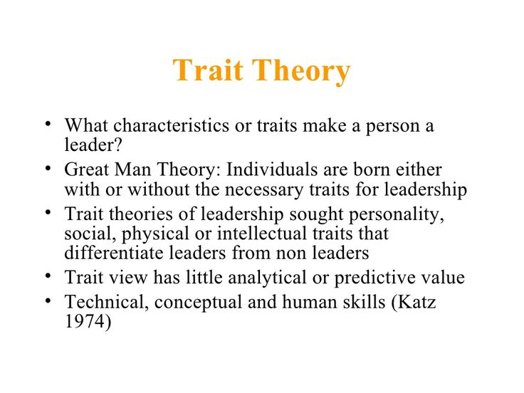 Trait Theory• What characteristics or traits make a person a  leader?• Great Man Theory: Individuals are born either  with...