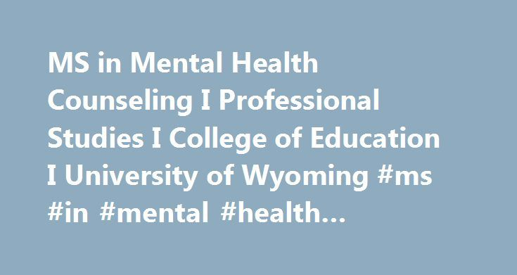 MS in Mental Health Counseling I Professional Studies I College of Education I University of Wyoming #ms #in #mental #health #counseling http://solomon-islands.remmont.com/ms-in-mental-health-counseling-i-professional-studies-i-college-of-education-i-university-of-wyoming-ms-in-mental-health-counseling/  # Graduate Programs Department of Professional Studies Mental Health Counseling Our mental health program prepares counselors to work in a variety of outpatient and inpatient settings such…