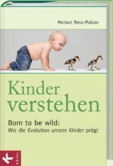 Kinder verstehen - Born to be wild: Wie die Evolution unsere Kinder prägt (Herbert Renz-Polster)